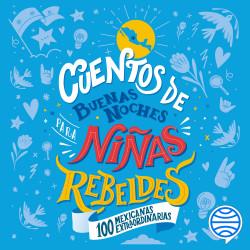 Cuentos de buenas noches para niñas rebeldes. 100 mexicanas extraordinarias